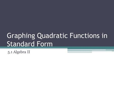 Graphing Quadratic Functions in Standard Form 5.1 Algebra II.