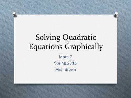 Solving Quadratic Equations Graphically Math 2 Spring 2016 Mrs. Brown.