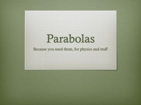 Parabolas Because you need them, for physics and stuff.