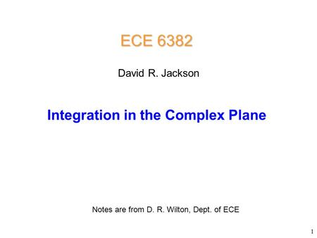 ECE 6382 Integration in the Complex Plane David R. Jackson Notes are from D. R. Wilton, Dept. of ECE 1.