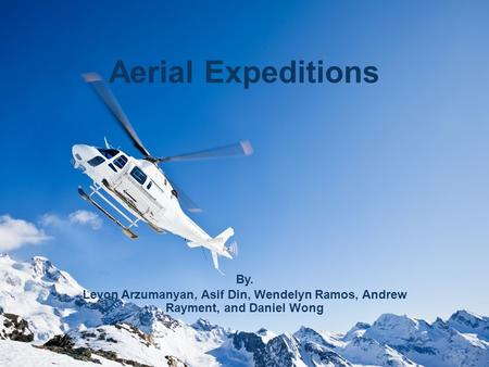 Aerial Expeditions By. Levon Arzumanyan, Asif Din, Wendelyn Ramos, Andrew Rayment, and Daniel Wong.