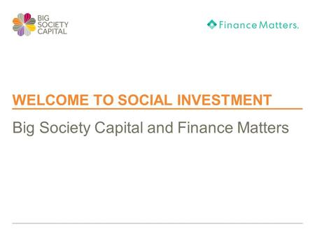 WELCOME TO SOCIAL INVESTMENT Big Society Capital and Finance Matters.