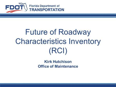 Future of Roadway Characteristics Inventory (RCI) Florida Department of TRANSPORTATION Kirk Hutchison Office of Maintenance.