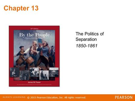 Chapter 13 The Politics of Separation 1850-1861 © 2015 Pearson Education, Inc. All rights reserved.