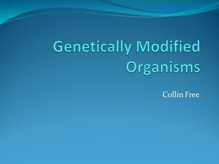 Collin Free. Contents About genetically modified organisms Uses of genetically modified organisms Pros of genetically modified organisms Cons of genetically.