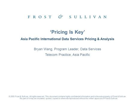 Asia Pacific International Data Services Pricing & Analysis 'Pricing Is Key' © 2005 Frost & Sullivan. All rights reserved. This document contains highly.