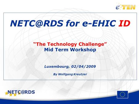 "for e-EHIC ID ""The Technology Challenge"" Mid Term Workshop Luxembourg, 02/04/2009 By Wolfgang Kreutzer."