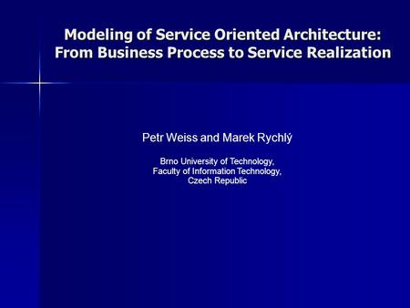Modeling of Service Oriented Architecture: From Business Process to Service Realization Petr Weiss and Marek Rychlý Brno University of Technology, Faculty.