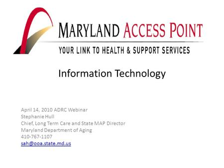 Information Technology April 14, 2010 ADRC Webinar Stephanie Hull Chief, Long Term Care and State MAP Director Maryland Department of Aging 410-767-1107.