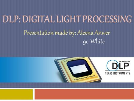 DLP: DIGITAL LIGHT PROCESSING Presentation made by: Aleena Anwer 9c-White.