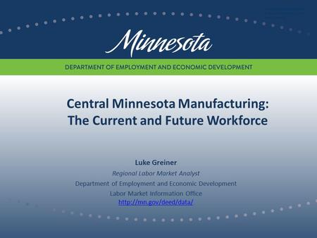Central Minnesota Manufacturing: The Current and Future Workforce Luke Greiner Regional Labor Market Analyst Department of Employment and Economic Development.