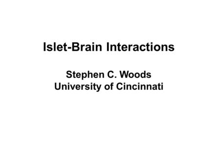 Islet-Brain Interactions Stephen C. Woods University of Cincinnati.