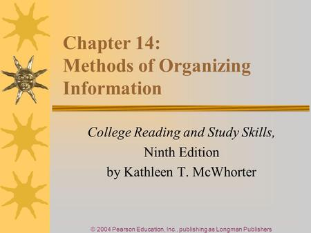 © 2004 Pearson Education, Inc., publishing as Longman Publishers Chapter 14: Methods of Organizing Information College Reading and Study Skills, Ninth.