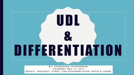 UDL & DIFFERENTIATION BY: KYEONSHAE' RICHARDSON THURSDAY MAY 12, 2016 EDU673: INSTRUCT. STRAT. FOR DIFFERENTIATED TEACH & LEARN.