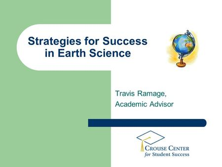 Strategies for Success in Earth Science Travis Ramage, Academic Advisor.