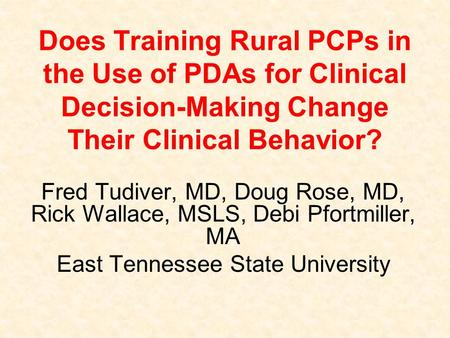 Does Training Rural PCPs in the Use of PDAs for Clinical Decision-Making Change Their Clinical Behavior? Fred Tudiver, MD, Doug Rose, MD, Rick Wallace,