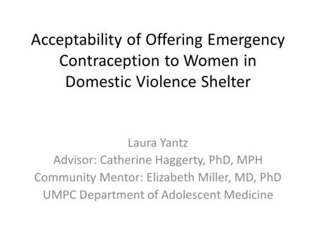 Acceptability of Offering Emergency Contraception to Women in Domestic Violence Shelter Laura Yantz Advisor: Catherine Haggerty, PhD, MPH Community Mentor: