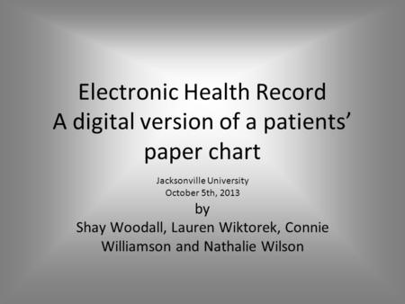Electronic Health Record A digital version of a patients' paper chart Jacksonville University October 5th, 2013 by Shay Woodall, Lauren Wiktorek, Connie.