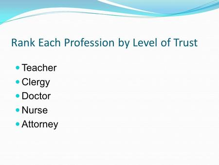 Rank Each Profession by Level of Trust Teacher Clergy Doctor Nurse Attorney.