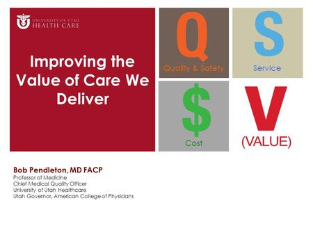 Improving the Value of Care We Deliver Bob Pendleton, MD FACP Professor of Medicine Chief Medical Quality Officer University of Utah Healthcare Utah Governor,