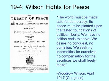 19-4: Wilson Fights for Peace The world must be made safe for democracy. Its peace must be planted upon the tested foundations of political liberty. We.