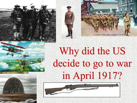 Why did the US decide to go to war in April 1917?.