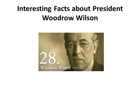 Interesting Facts about President Woodrow Wilson.