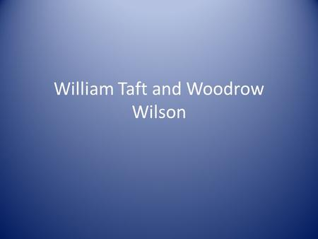 William Taft and Woodrow Wilson. William Taft (R)