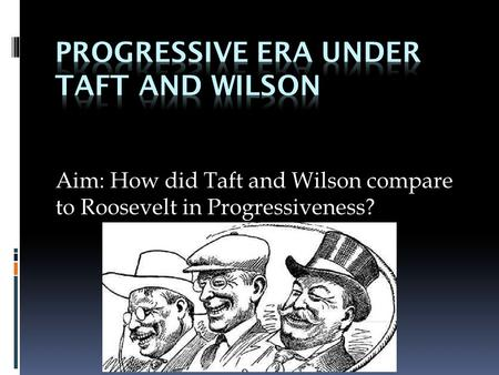 Aim: How did Taft and Wilson compare to Roosevelt in Progressiveness?