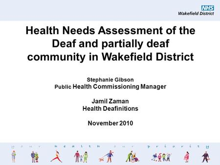 1 Health Needs Assessment of the Deaf and partially deaf community in Wakefield District Stephanie Gibson Public Health Commissioning Manager Jamil Zaman.