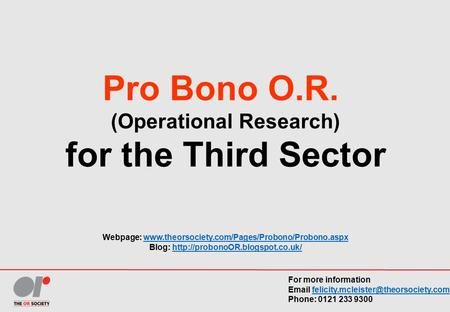 Pro Bono O.R. (Operational Research) for the Third Sector Webpage: www.theorsociety.com/Pages/Probono/Probono.aspxwww.theorsociety.com/Pages/Probono/Probono.aspx.
