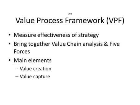 CH 8 Value Process Framework (VPF) Measure effectiveness of strategy Bring together Value Chain analysis & Five Forces Main elements – Value creation –