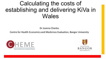Calculating the costs of establishing and delivering KiVa in Wales Dr Joanna Charles Centre for Health Economics and Medicines Evaluation, Bangor University.
