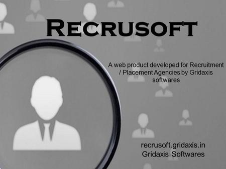 Recrusoft A web product developed for Recruitment / Placement Agencies by Gridaxis softwares recrusoft.gridaxis.in Gridaxis Softwares.
