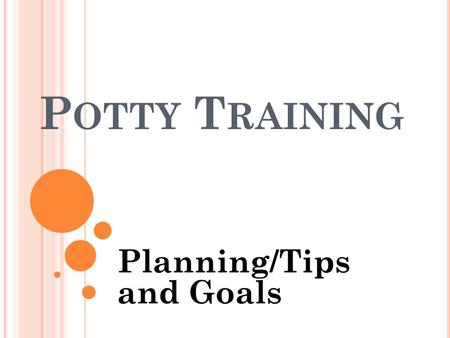 P OTTY T RAINING Planning/Tips and Goals. R EAL T OILET AND REAL LANGUAGE Toilet - It is very important to use a real toilet when potty training if at.