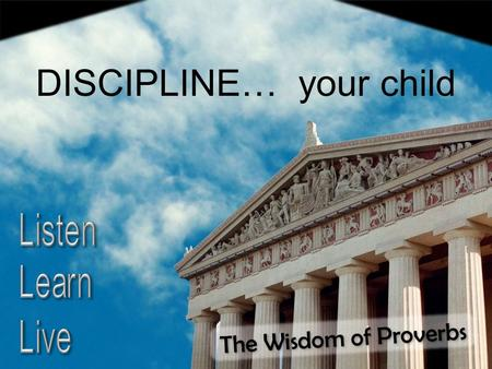 The Wisdom of Proverbs DISCIPLINE… your child. What Children Are DISCIPLINE… your child NOT the authority NOT victims NOT Jesus Proverbs 22:15 Folly is.