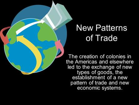New Patterns of Trade The creation of colonies in the Americas and elsewhere led to the exchange of new types of goods, the establishment of a new pattern.