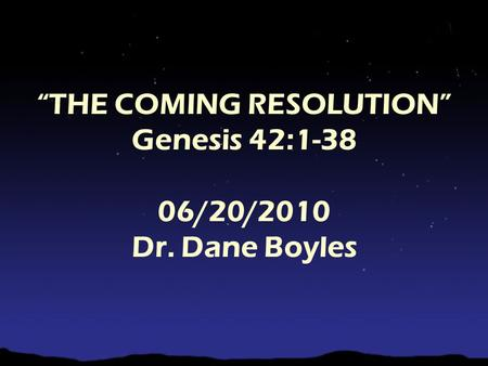 """THE COMING RESOLUTION"" Genesis 42:1-38 06/20/2010 Dr. Dane Boyles."