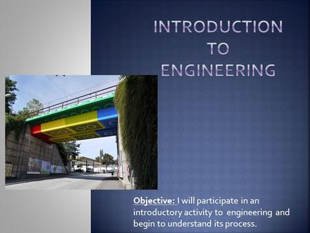 Objective: I will participate in an introductory activity to engineering and begin to understand its process.