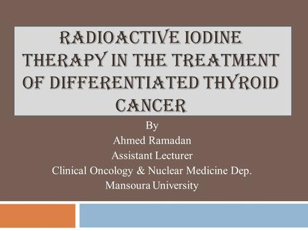 RADIOACTIVE IODINE THERAPY IN THE TREATMENT OF DIFFERENTIATED THYROID CANCER By Ahmed Ramadan Assistant Lecturer Clinical Oncology & Nuclear Medicine Dep.