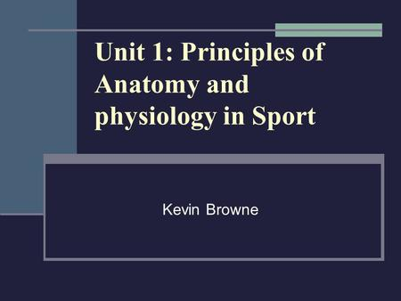 Unit 1: Principles of Anatomy and physiology in Sport Kevin Browne.