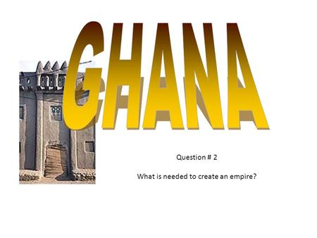 Question # 2 What is needed to create an empire?.
