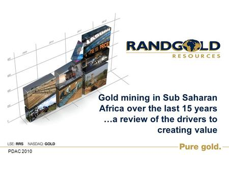 Gold mining in Sub Saharan Africa over the last 15 years …a review of the drivers to creating value PDAC 2010.