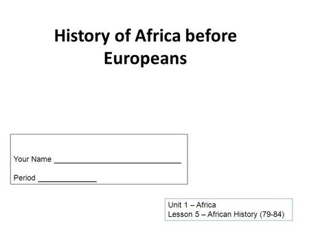 History of Africa before Europeans Unit 1 – Africa Lesson 5 – African History (79-84) Your Name ______________________________ Period ______________.