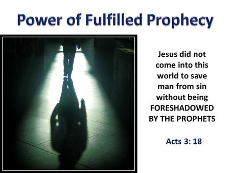 Jesus did not come into this world to save man from sin without being FORESHADOWED BY THE PROPHETS Acts 3: 18.
