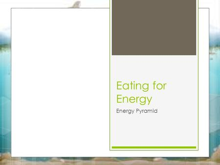 Eating for Energy Energy Pyramid. Eating for Energy 10/1/15 Key Question: Where do organisms get their energy from? Initial Thoughts: