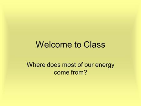 Welcome to Class Where does most of our energy come from?