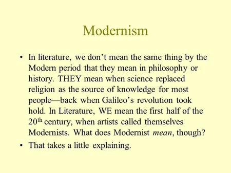 Modernism In literature, we don't mean the same thing by the Modern period that they mean in philosophy or history. THEY mean when science replaced religion.