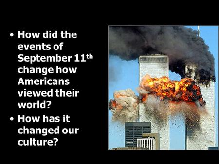 How did the events of September 11 th change how Americans viewed their world? How has it changed our culture?