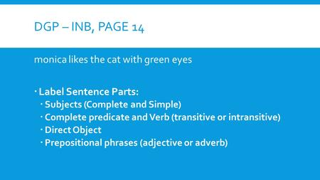 DGP – INB, PAGE 14 monica likes the cat with green eyes  Label Sentence Parts:  Subjects (Complete and Simple)  Complete predicate and Verb (transitive.